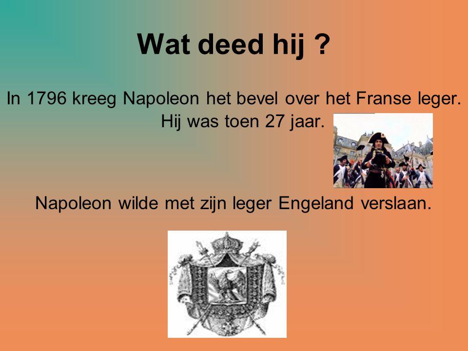 Wat deed hij ? In 1796 kreeg Napoleon het bevel over het Franse leger. Hij was toen 27 jaar. Napoleon wilde met zijn leger Engeland verslaan.