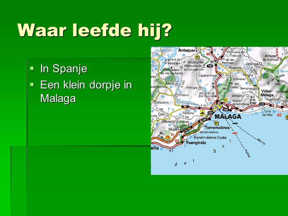 Waar leefde hij?  In Spanje  Een klein dorpje in Malaga