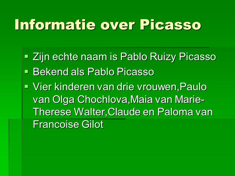 Informatie over Picasso  Zijn echte naam is Pablo Ruizy Picasso  Bekend als Pablo Picasso  Vier kinderen van drie vrouwen,Paulo van Olga Chochlova,Maia van Marie- Therese Walter,Claude en Paloma van Francoise Gilot