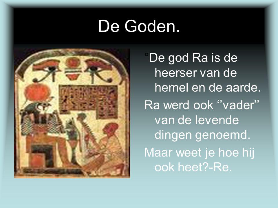 De Goden. °De god Ra is de heerser van de hemel en de aarde. Ra werd ook ''vader'' van de levende dingen genoemd. Maar weet je hoe hij ook heet?-Re.