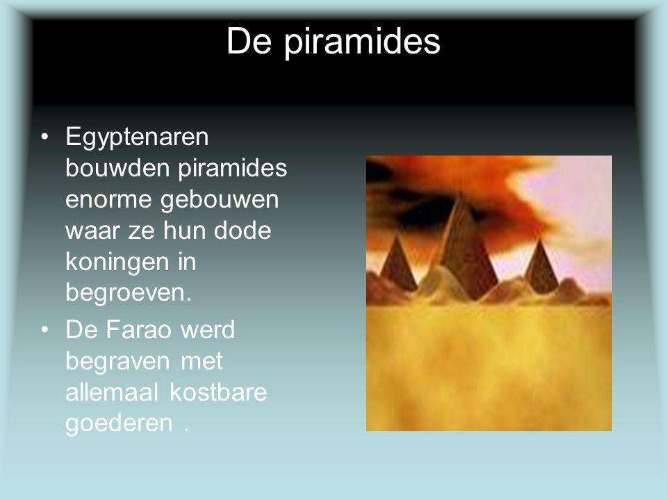 De piramides Egyptenaren bouwden piramides enorme gebouwen waar ze hun dode koningen in begroeven. De Farao werd begraven met allemaal kostbare goeder
