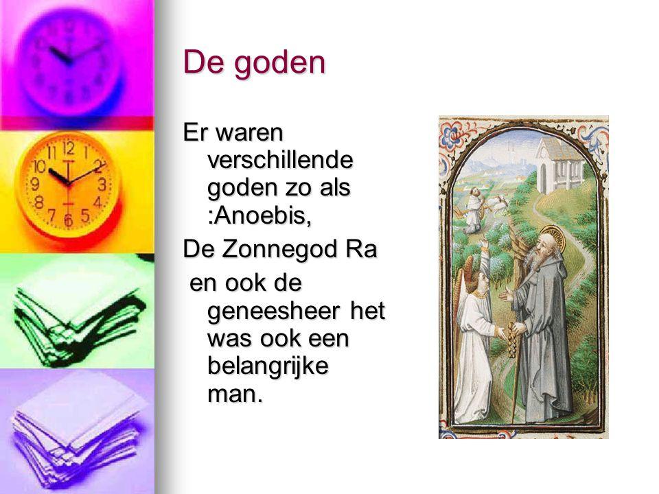 De goden Er waren verschillende goden zo als :Anoebis, De Zonnegod Ra en ook de geneesheer het was ook een belangrijke man. en ook de geneesheer het w