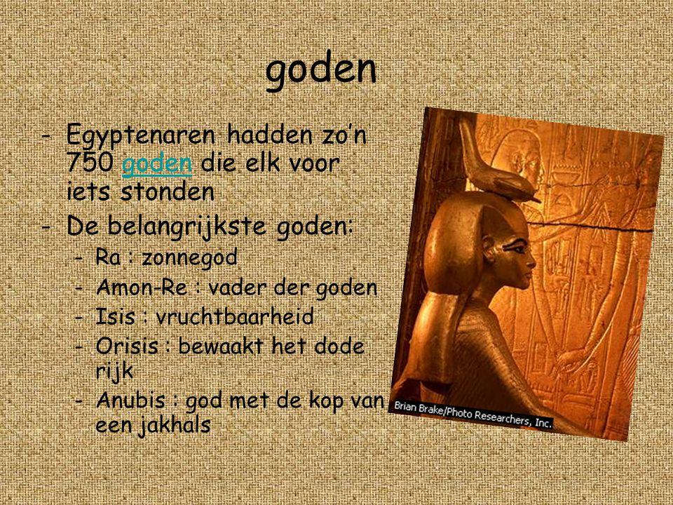 goden -E-Egyptenaren hadden zo'n 750 goden die elk voor iets stonden -D-De belangrijkste goden: -R-Ra : zonnegod -A-Amon-Re : vader der goden -I-Isis : vruchtbaarheid -O-Orisis : bewaakt het dode rijk -A-Anubis : god met de kop van een jakhals