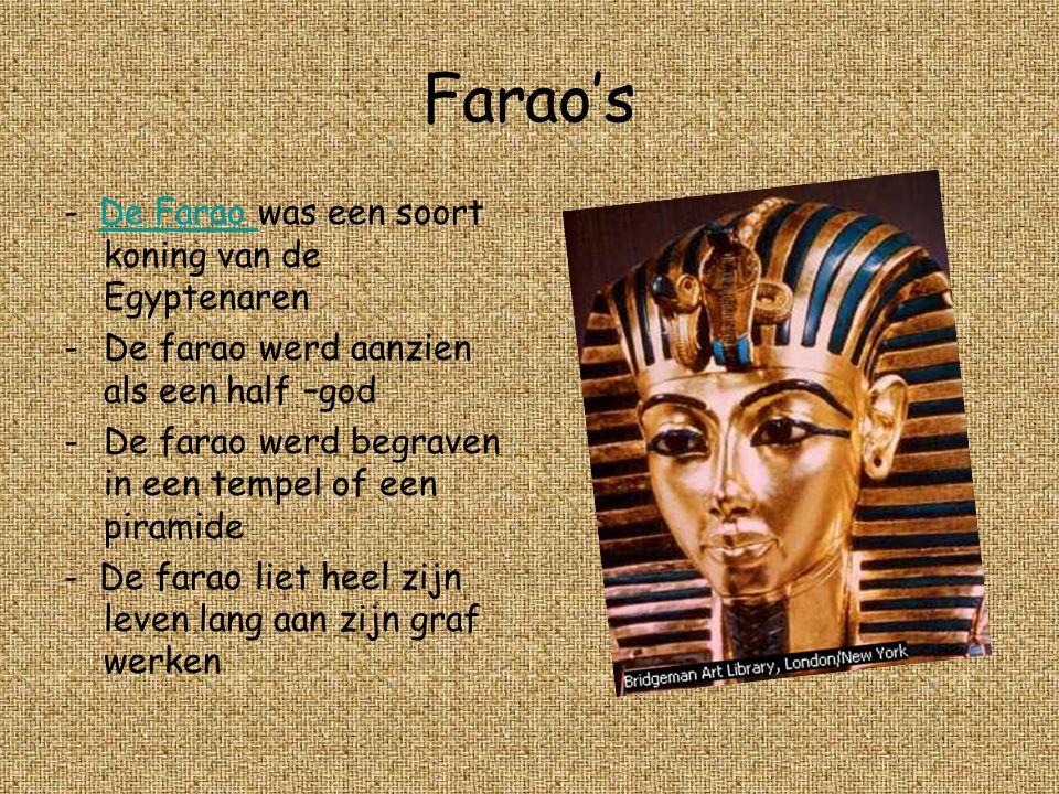 Farao's - De Farao was een soort koning van de EgyptenarenDe Farao -De farao werd aanzien als een half –god -De farao werd begraven in een tempel of een piramide - De farao liet heel zijn leven lang aan zijn graf werken.