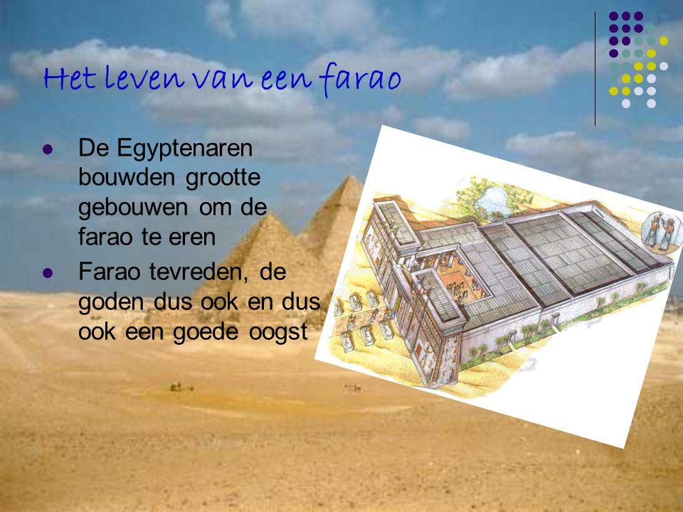 Het leven van een farao De Egyptenaren bouwden grootte gebouwen om de farao te eren Farao tevreden, de goden dus ook en dus ook een goede oogst