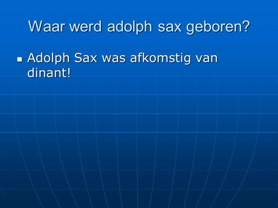 Waar werd adolph sax geboren? Adolph Sax was afkomstig van dinant! Adolph Sax was afkomstig van dinant!