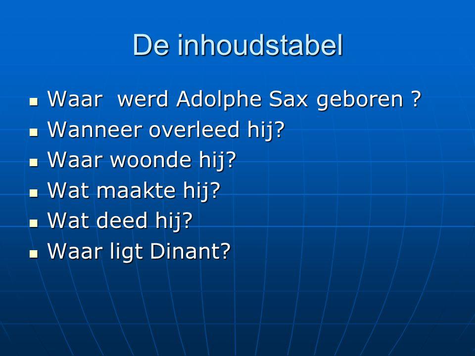 De inhoudstabel Waar werd Adolphe Sax geboren ? Waar werd Adolphe Sax geboren ? Wanneer overleed hij? Wanneer overleed hij? Waar woonde hij? Waar woon