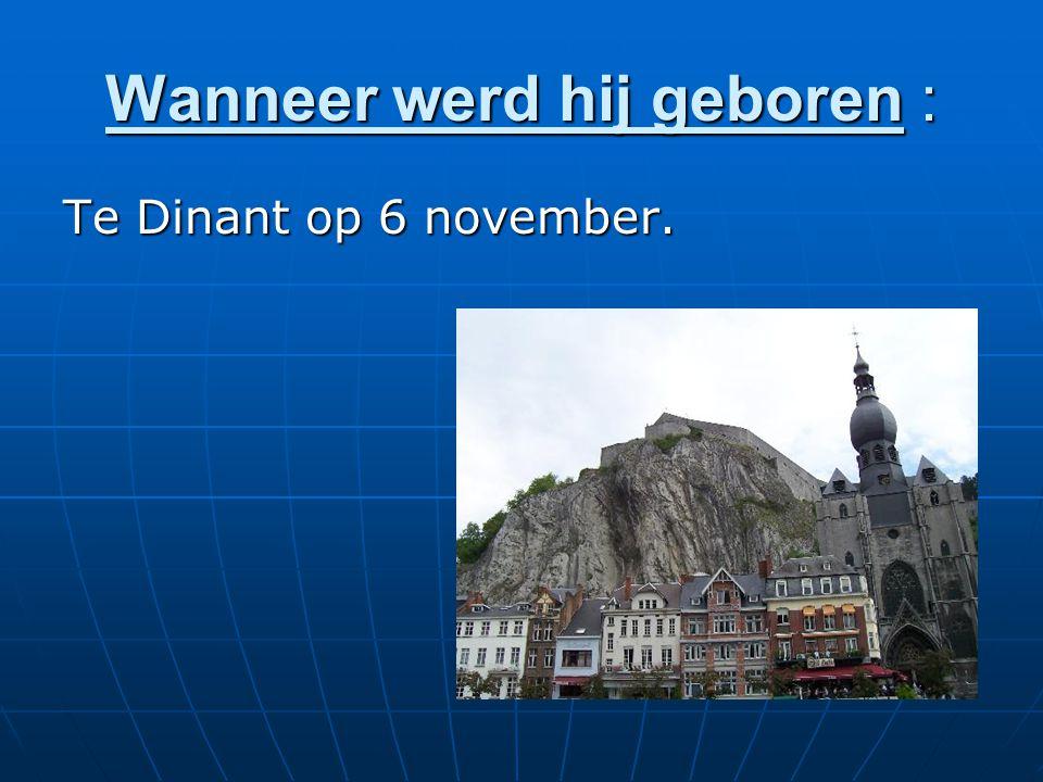 Wanneer werd hij geboren : Te Dinant op 6 november.