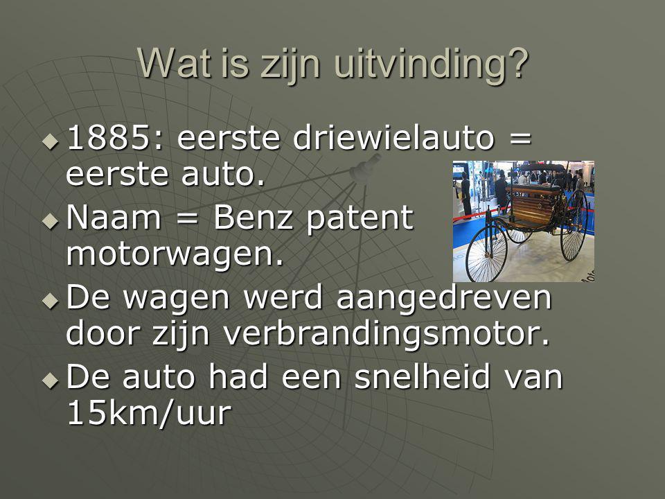 Wat is zijn uitvinding?  1885: eerste driewielauto = eerste auto.  Naam = Benz patent motorwagen.  De wagen werd aangedreven door zijn verbrandings