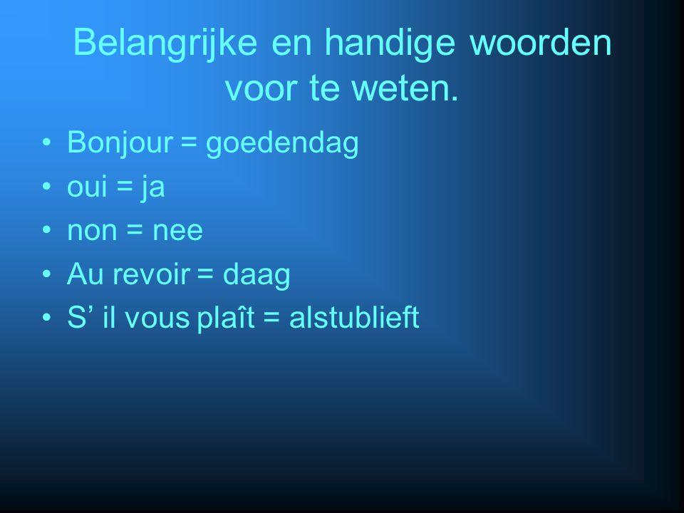 Belangrijke en handige woorden voor te weten. Bonjour = goedendag oui = ja non = nee Au revoir = daag S' il vous plaît = alstublieft