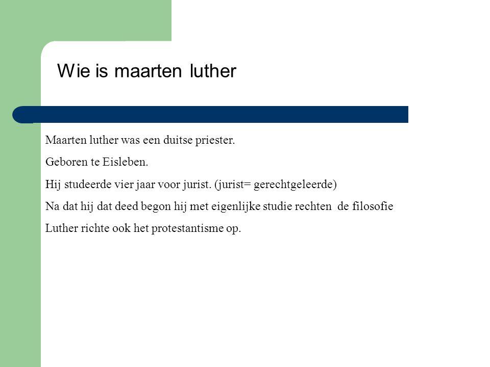Wie is maarten luther Maarten luther was een duitse priester. Geboren te Eisleben. Hij studeerde vier jaar voor jurist. (jurist= gerechtgeleerde) Na d