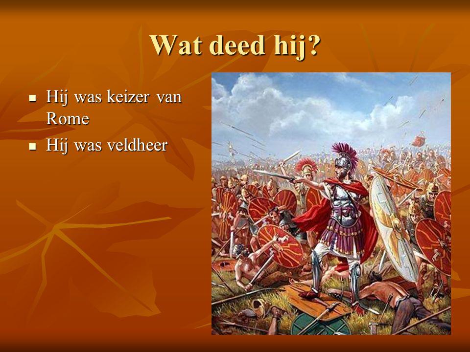 Wat deed hij? Hij was keizer van Rome Hij was keizer van Rome Hij was veldheer Hij was veldheer