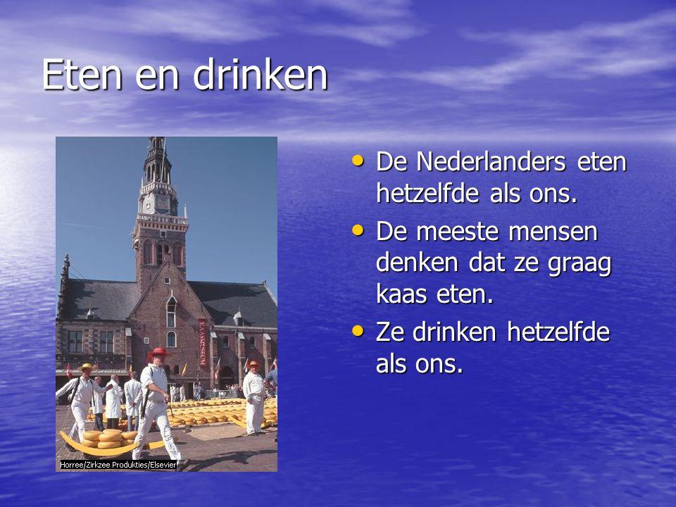 Eten en drinken De Nederlanders eten hetzelfde als ons. De Nederlanders eten hetzelfde als ons. De meeste mensen denken dat ze graag kaas eten. De mee