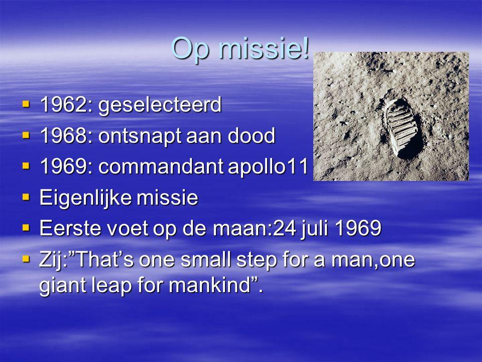 Op missie!  1962: geselecteerd  1968: ontsnapt aan dood  1969: commandant apollo11  Eigenlijke missie  Eerste voet op de maan:24 juli 1969  Zij: