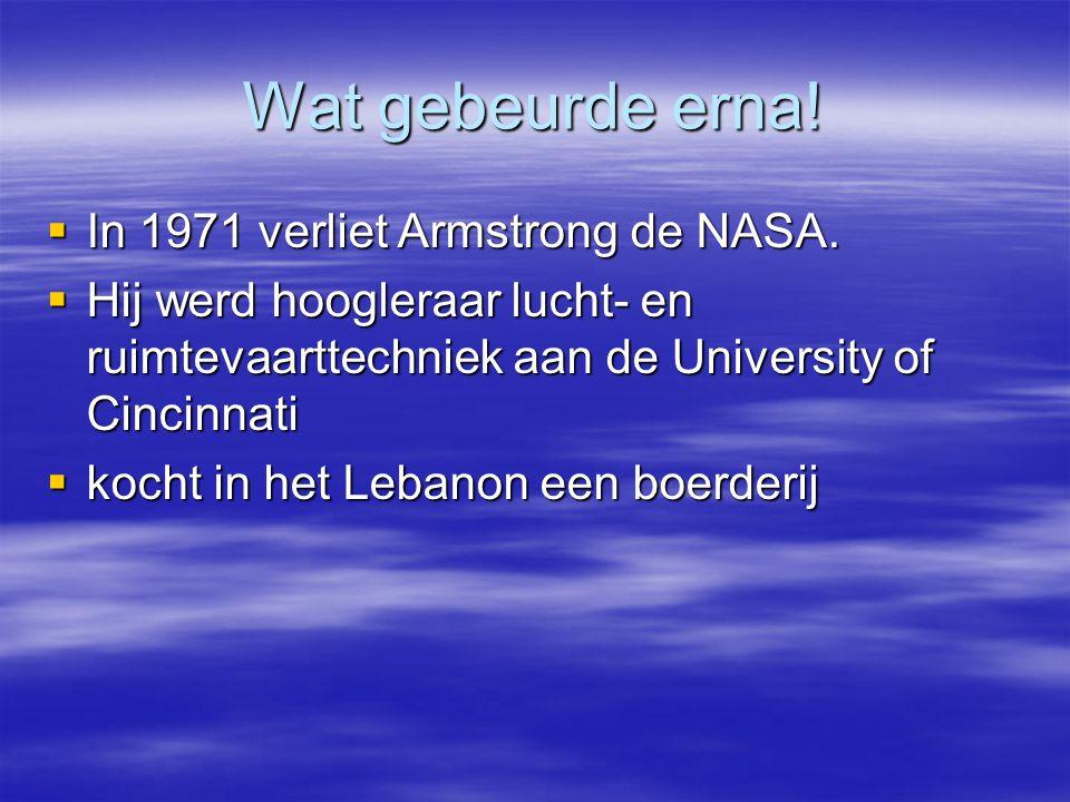 Wat gebeurde erna!  In 1971 verliet Armstrong de NASA.  Hij werd hoogleraar lucht- en ruimtevaarttechniek aan de University of Cincinnati  kocht in
