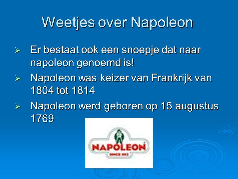Weetjes over Napoleon  Er bestaat ook een snoepje dat naar napoleon genoemd is!  Napoleon was keizer van Frankrijk van 1804 tot 1814  Napoleon werd