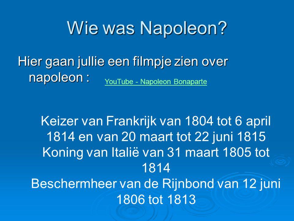 Wie was Napoleon? Hier gaan jullie een filmpje zien over napoleon : YouTube - Napoleon Bonaparte Keizer van Frankrijk van 1804 tot 6 april 1814 en van