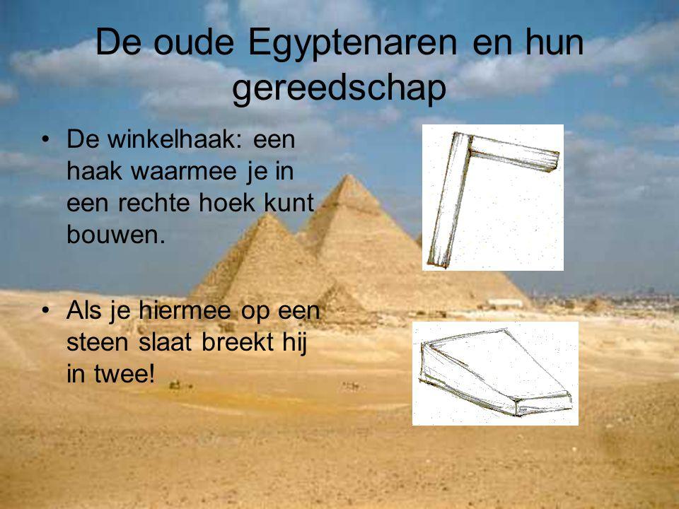De oude Egyptenaren en hun gereedschap De winkelhaak: een haak waarmee je in een rechte hoek kunt bouwen. Als je hiermee op een steen slaat breekt hij