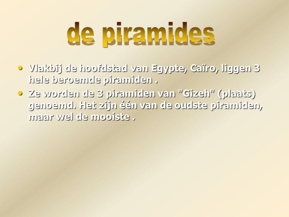 Vlakbij de hoofdstad van Egypte, Caïro, liggen 3 hele beroemde piramiden. Ze worden de 3 piramiden van