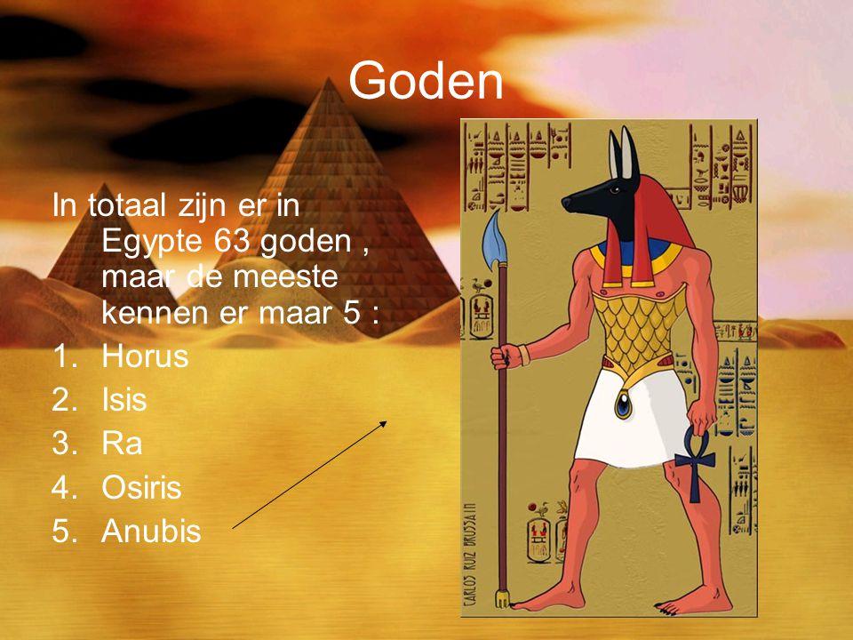 Goden In totaal zijn er in Egypte 63 goden, maar de meeste kennen er maar 5 : 1.Horus 2.Isis 3.Ra 4.Osiris 5.Anubis