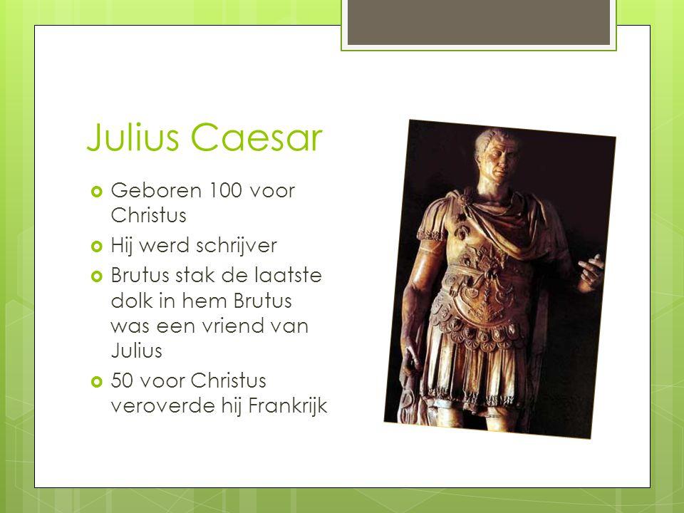 Julius Caesar  Geboren 100 voor Christus  Hij werd schrijver  Brutus stak de laatste dolk in hem Brutus was een vriend van Julius  50 voor Christus veroverde hij Frankrijk