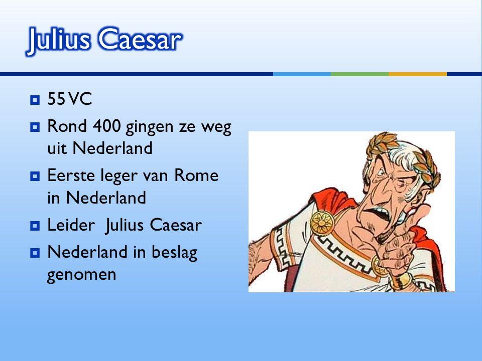 55 VC  Rond 400 gingen ze weg uit Nederland  Eerste leger van Rome in Nederland  Leider Julius Caesar  Nederland in beslag genomen
