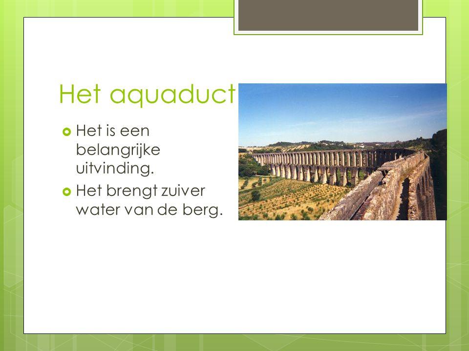Het aquaduct  Het is een belangrijke uitvinding.  Het brengt zuiver water van de berg.
