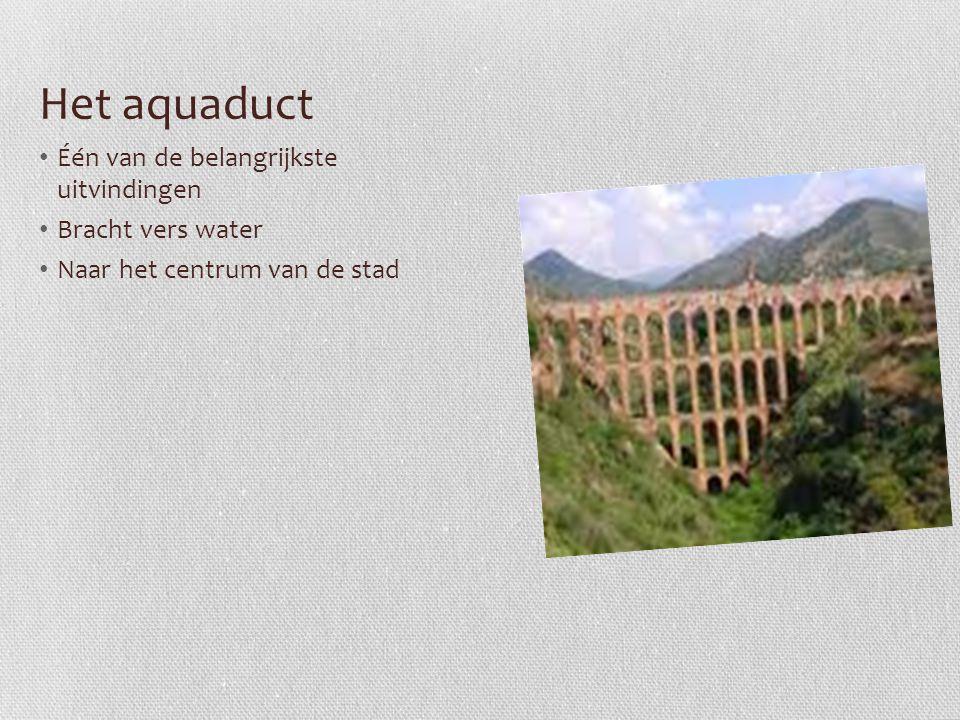 Het aquaduct Één van de belangrijkste uitvindingen Bracht vers water Naar het centrum van de stad