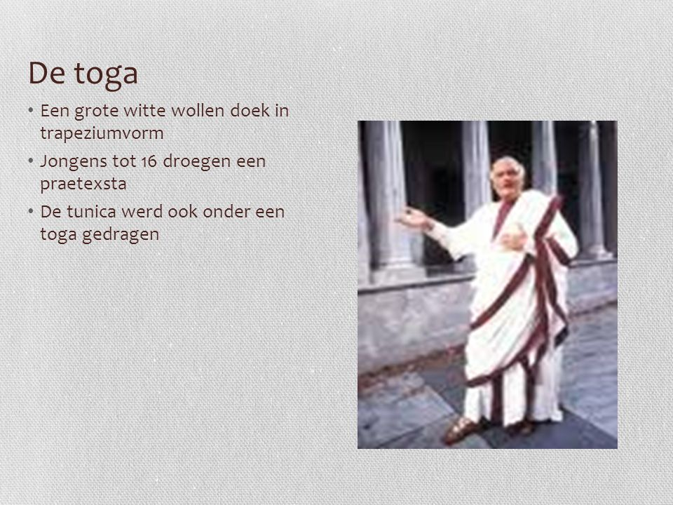 De toga Een grote witte wollen doek in trapeziumvorm Jongens tot 16 droegen een praetexsta De tunica werd ook onder een toga gedragen