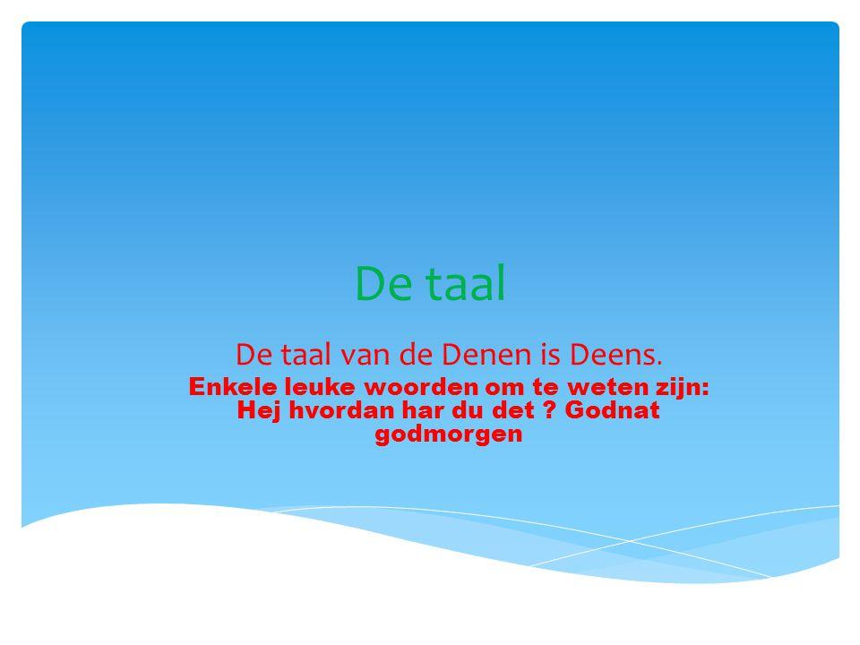De taal De taal van de Denen is Deens. Enkele leuke woorden om te weten zijn: Hej hvordan har du det ? Godnat godmorgen
