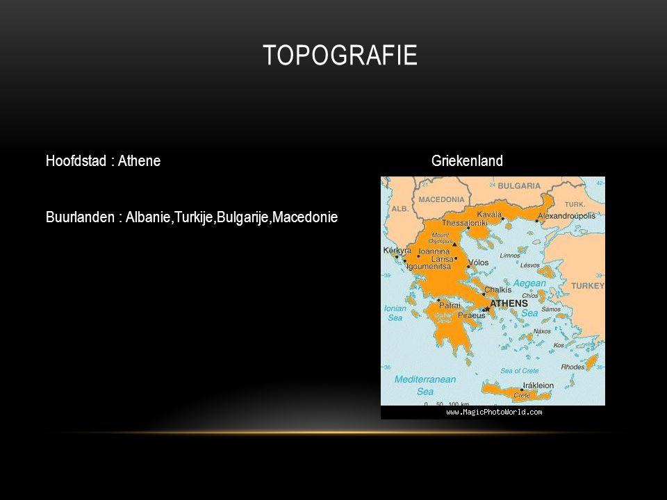 TOPOGRAFIE Hoofdstad : Athene Griekenland Buurlanden : Albanie,Turkije,Bulgarije,Macedonie