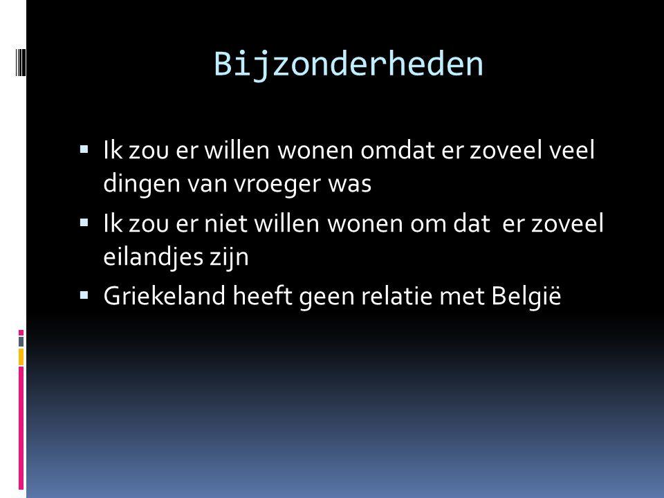 Bijzonderheden  Ik zou er willen wonen omdat er zoveel veel dingen van vroeger was  Ik zou er niet willen wonen om dat er zoveel eilandjes zijn  Griekeland heeft geen relatie met België