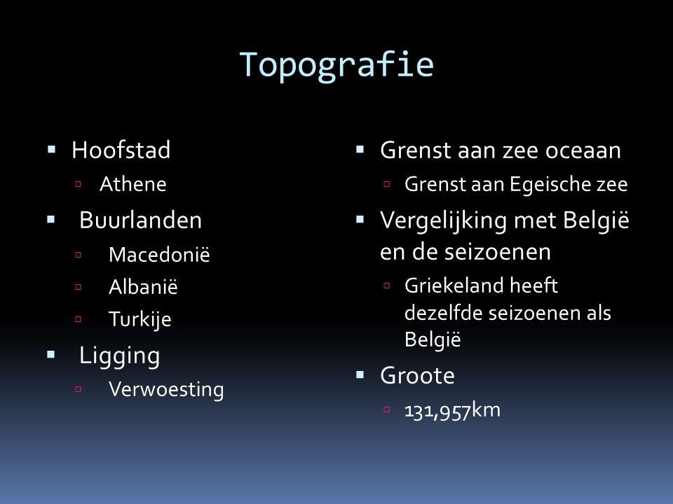 Topografie  Hoofstad  Athene  Buurlanden  Macedonië  Albanië  Turkije  Ligging  Verwoesting  Grenst aan zee oceaan  Grenst aan Egeische zee  Vergelijking met België en de seizoenen  Griekeland heeft dezelfde seizoenen als België  Groote  131,957km