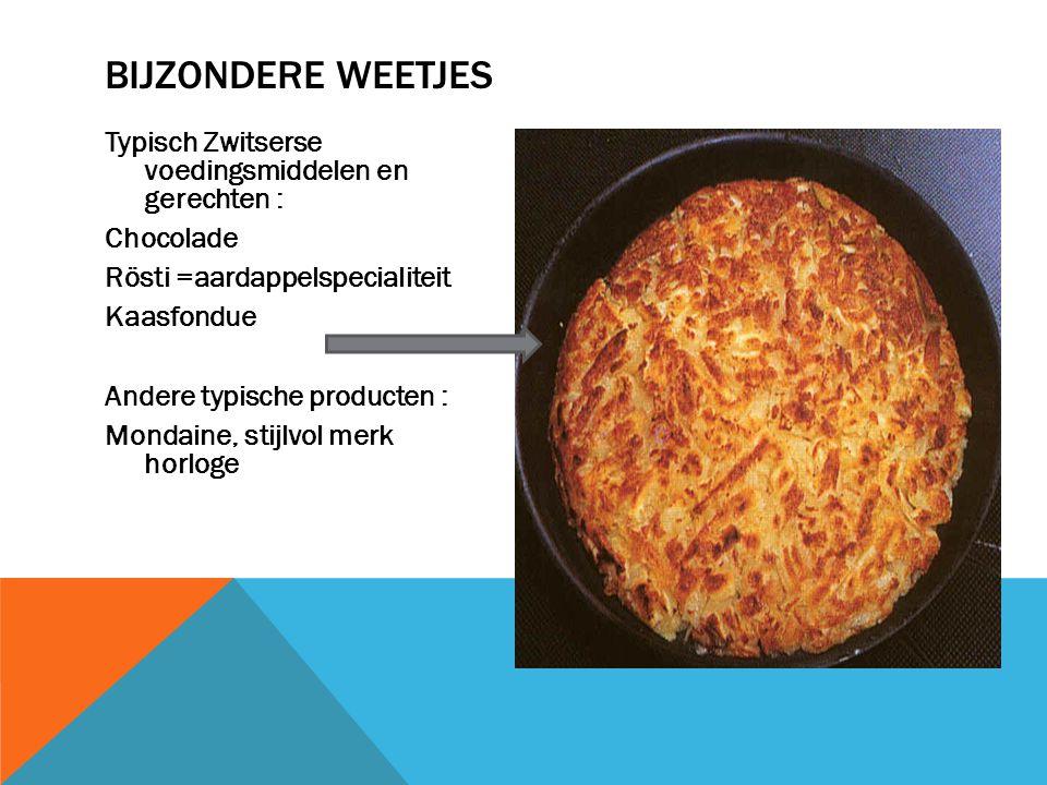 Typisch Zwitserse voedingsmiddelen en gerechten : Chocolade Rösti =aardappelspecialiteit Kaasfondue Andere typische producten : Mondaine, stijlvol mer