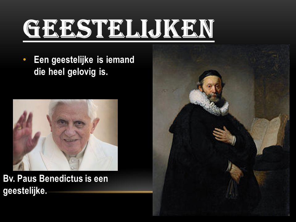 Een geestelijke is iemand die heel gelovig is. GEESTELIJKEN Bv. Paus Benedictus is een geestelijke.