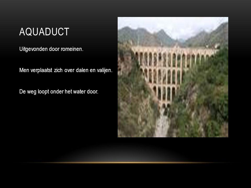Uitgevonden door romeinen. Men verplaatst zich over dalen en valijen. De weg loopt onder het water door. AQUADUCT