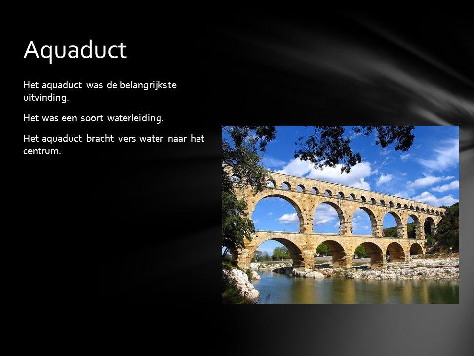 Het aquaduct was de belangrijkste uitvinding. Het was een soort waterleiding. Het aquaduct bracht vers water naar het centrum. Aquaduct