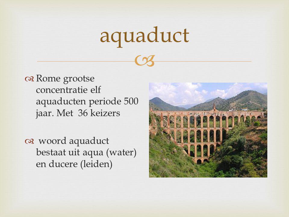  aquaduct  Rome grootse concentratie elf aquaducten periode 500 jaar. Met 36 keizers  woord aquaduct bestaat uit aqua (water) en ducere (leiden)