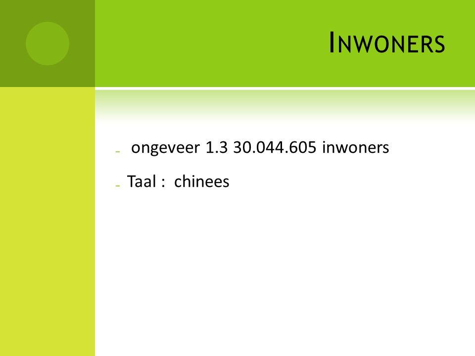 I NWONERS ₋ ongeveer 1.3 30.044.605 inwoners ₋ Taal : chinees