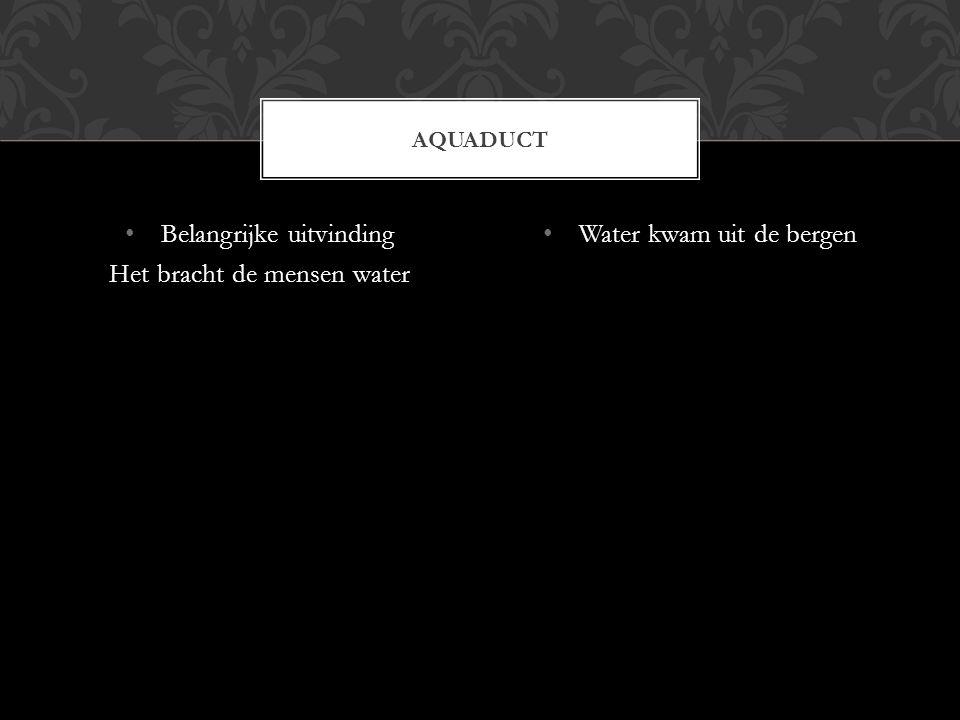 Belangrijke uitvinding Het bracht de mensen water Water kwam uit de bergen AQUADUCT