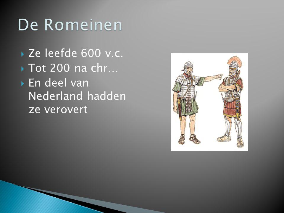  Ze leefde 600 v.c.  Tot 200 na chr…  En deel van Nederland hadden ze verovert
