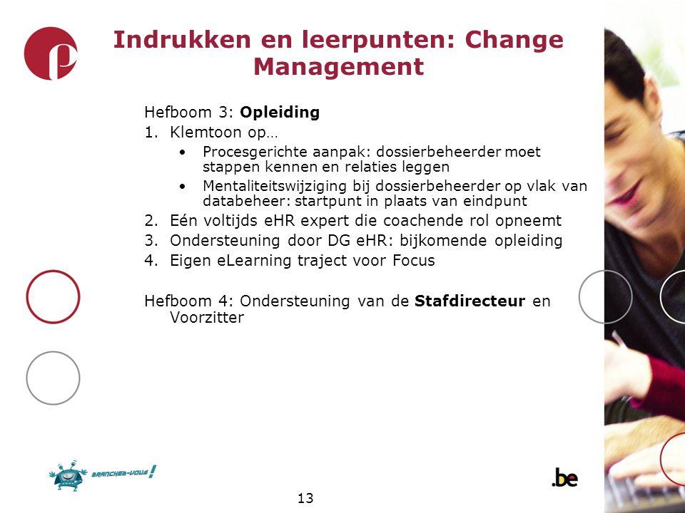 13 Indrukken en leerpunten: Change Management Hefboom 3: Opleiding 1.Klemtoon op… Procesgerichte aanpak: dossierbeheerder moet stappen kennen en relat