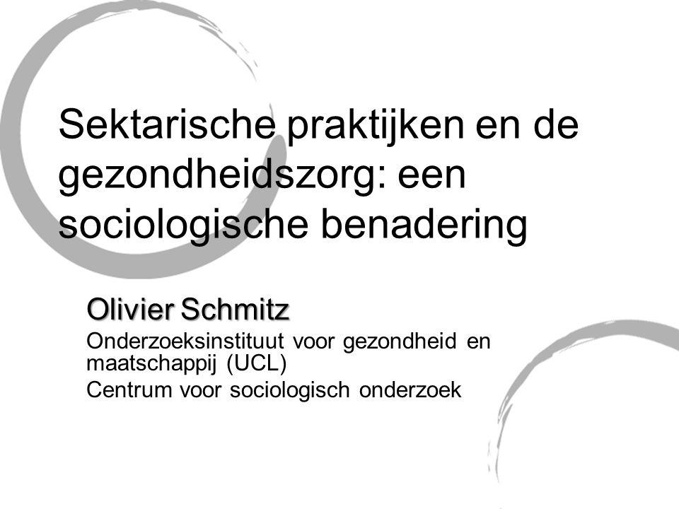 Sektarische praktijken en de gezondheidszorg: een sociologische benadering Olivier Schmitz Onderzoeksinstituut voor gezondheid en maatschappij (UCL) Centrum voor sociologisch onderzoek