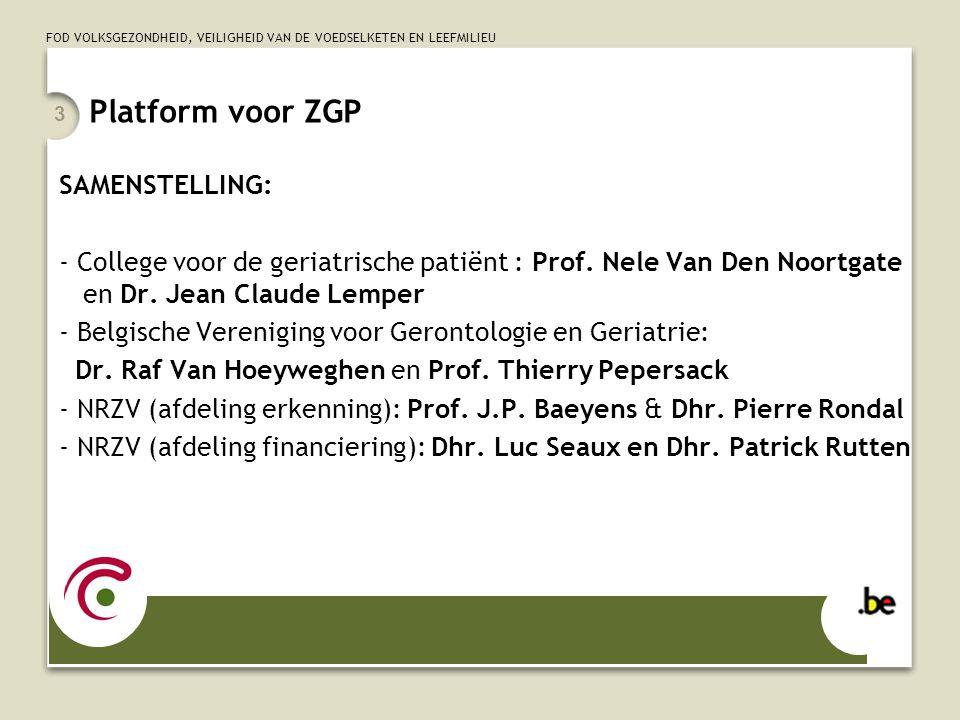 FOD VOLKSGEZONDHEID, VEILIGHEID VAN DE VOEDSELKETEN EN LEEFMILIEU 3 Platform voor ZGP SAMENSTELLING: - College voor de geriatrische patiënt : Prof. Ne