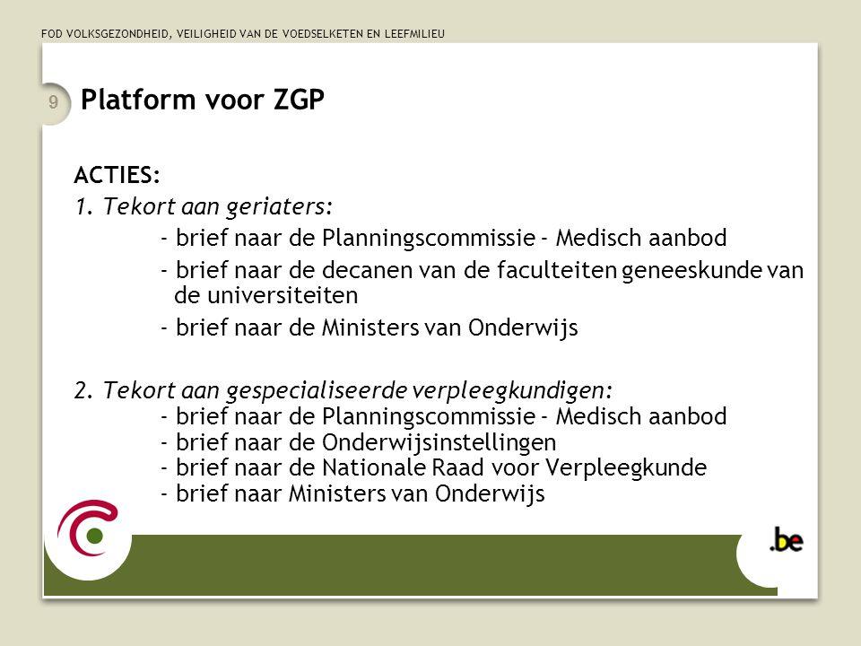 FOD VOLKSGEZONDHEID, VEILIGHEID VAN DE VOEDSELKETEN EN LEEFMILIEU 9 Platform voor ZGP ACTIES: 1. Tekort aan geriaters: - brief naar de Planningscommis