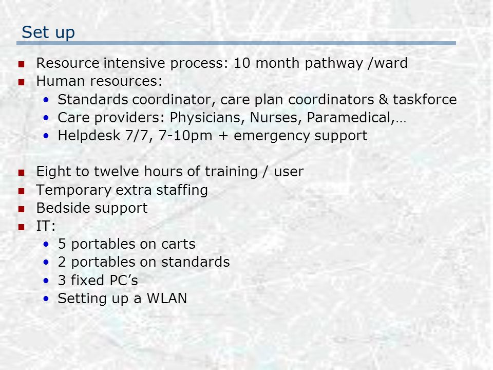 Set up Resource intensive process: 10 month pathway /ward Human resources: Standards coordinator, care plan coordinators & taskforce Care providers: Physicians, Nurses, Paramedical,… Helpdesk 7/7, 7-10pm + emergency support Eight to twelve hours of training / user Temporary extra staffing Bedside support IT: 5 portables on carts 2 portables on standards 3 fixed PC's Setting up a WLAN