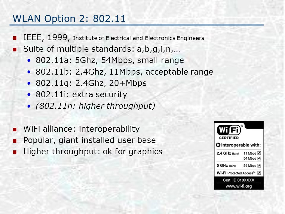 WLAN Option 2: 802.11 IEEE, 1999, Institute of Electrical and Electronics Engineers Suite of multiple standards: a,b,g,i,n,… 802.11a: 5Ghz, 54Mbps, small range 802.11b: 2.4Ghz, 11Mbps, acceptable range 802.11g: 2.4Ghz, 20+Mbps 802.11i: extra security (802.11n: higher throughput) WiFi alliance: interoperability Popular, giant installed user base Higher throughput: ok for graphics
