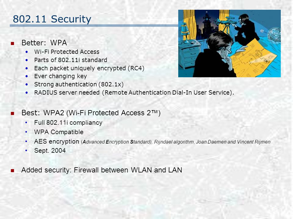 802.11 Security Better: WPA Wi-Fi Protected Access Parts of 802.11i standard Each packet uniquely encrypted (RC4) Ever changing key Strong authentication (802.1x) RADIUS server needed (Remote Authentication Dial-In User Service).