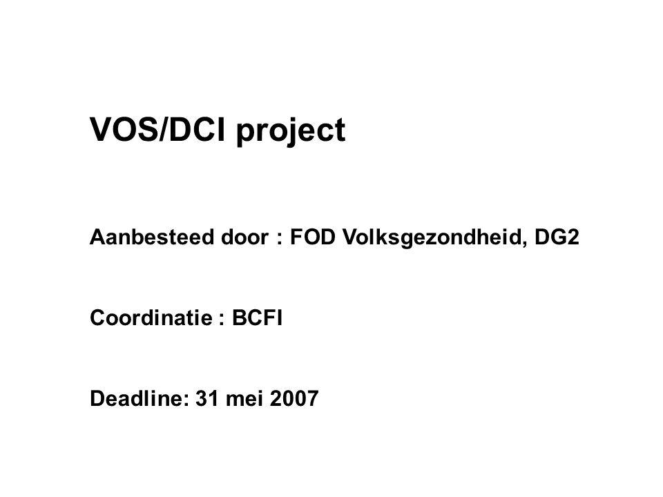 VOS/DCI project Aanbesteed door : FOD Volksgezondheid, DG2 Coordinatie : BCFI Deadline: 31 mei 2007