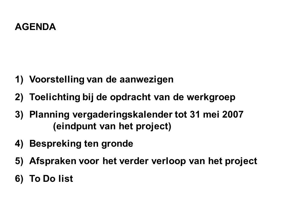 AGENDA 1)Voorstelling van de aanwezigen 2)Toelichting bij de opdracht van de werkgroep 3)Planning vergaderingskalender tot 31 mei 2007 (eindpunt van het project) 4)Bespreking ten gronde 5)Afspraken voor het verder verloop van het project 6)To Do list